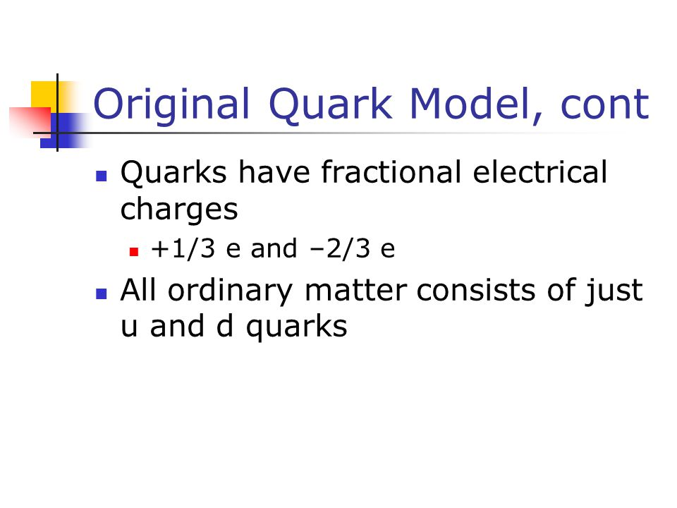 Original Quark Model, cont Quarks have fractional electrical charges +1/3 e and –2/3 e All ordinary matter consists of just u and d quarks