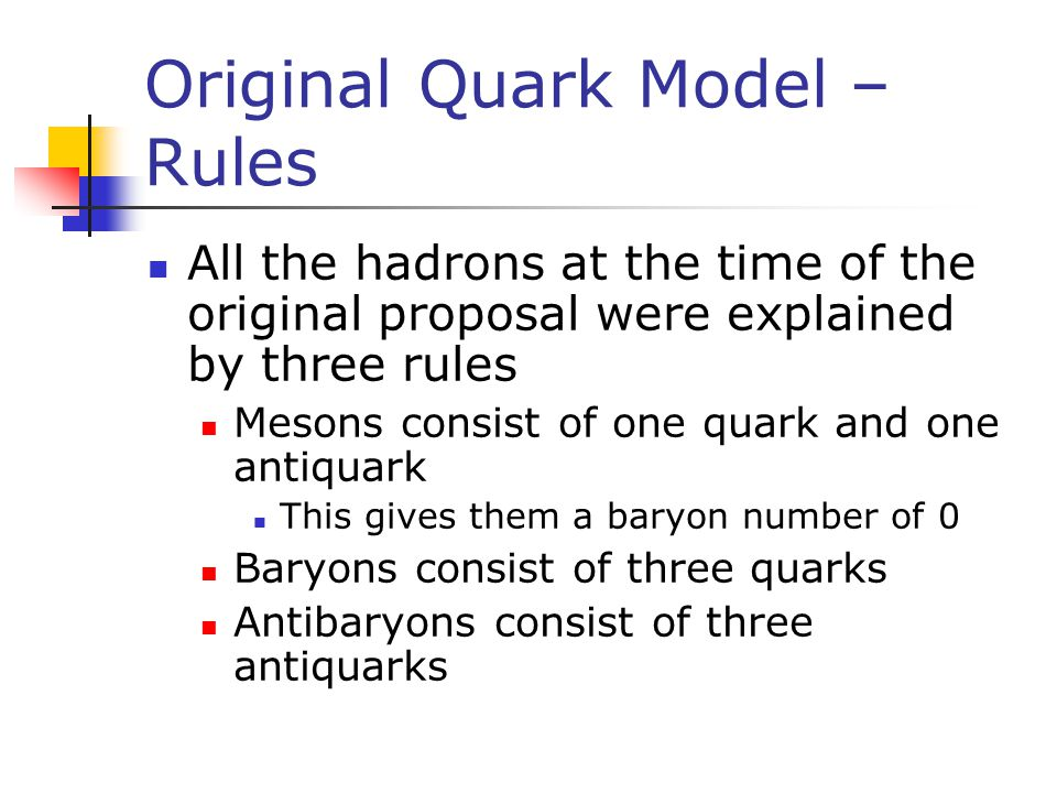 Original Quark Model – Rules All the hadrons at the time of the original proposal were explained by three rules Mesons consist of one quark and one an