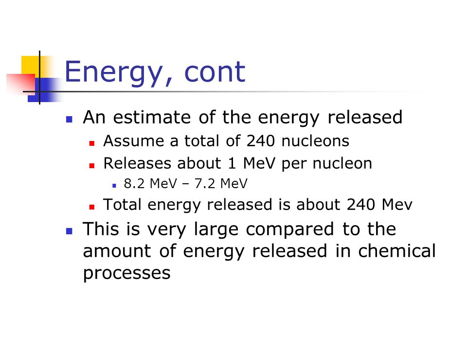 Energy, cont An estimate of the energy released Assume a total of 240 nucleons Releases about 1 MeV per nucleon 8.2 MeV – 7.2 MeV Total energy release
