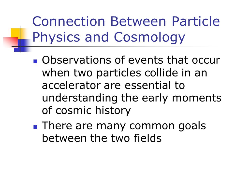 Connection Between Particle Physics and Cosmology Observations of events that occur when two particles collide in an accelerator are essential to unde