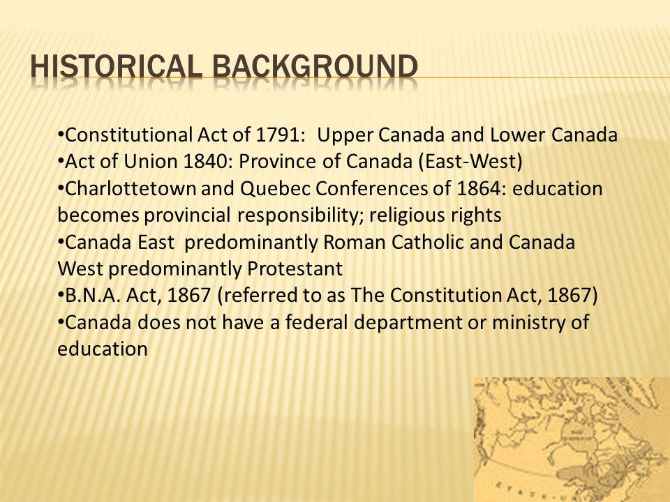 Constitutional Act of 1791: Upper Canada and Lower Canada Act of Union 1840: Province of Canada (East-West) Charlottetown and Quebec Conferences of 18