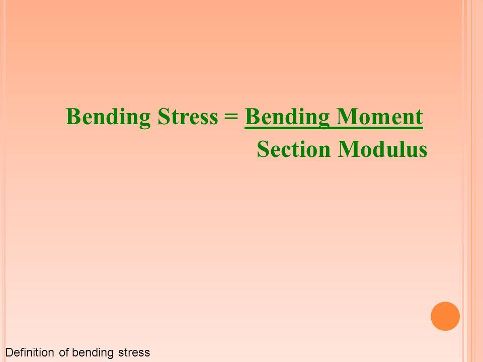 Bending Stress = Bending Moment Section Modulus Definition of bending stress