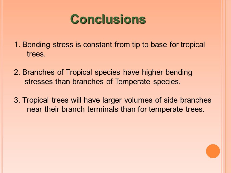 Conclusions 1. Bending stress is constant from tip to base for tropical trees. 2. Branches of Tropical species have higher bending stresses than branc