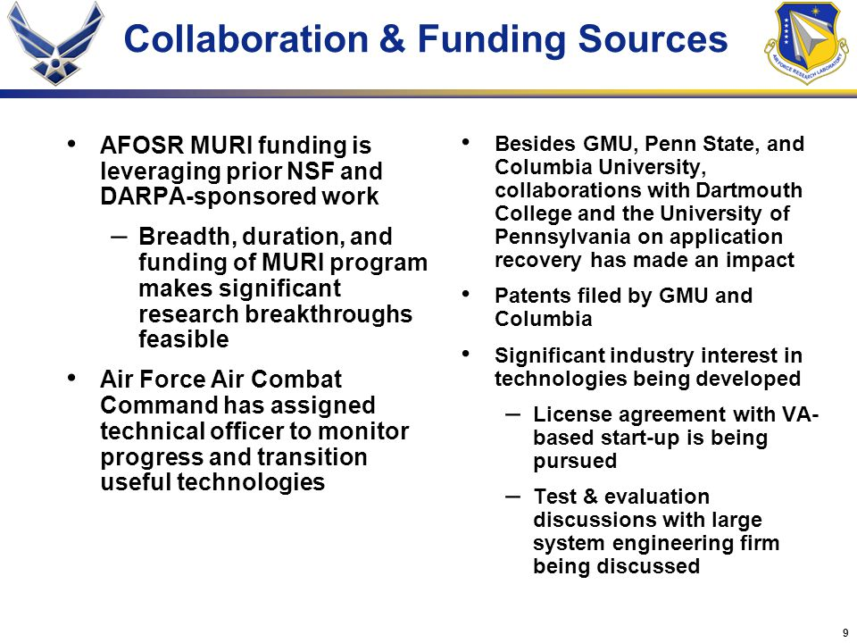 9 Collaboration & Funding Sources AFOSR MURI funding is leveraging prior NSF and DARPA-sponsored work – Breadth, duration, and funding of MURI program makes significant research breakthroughs feasible Air Force Air Combat Command has assigned technical officer to monitor progress and transition useful technologies Besides GMU, Penn State, and Columbia University, collaborations with Dartmouth College and the University of Pennsylvania on application recovery has made an impact Patents filed by GMU and Columbia Significant industry interest in technologies being developed – License agreement with VA- based start-up is being pursued – Test & evaluation discussions with large system engineering firm being discussed