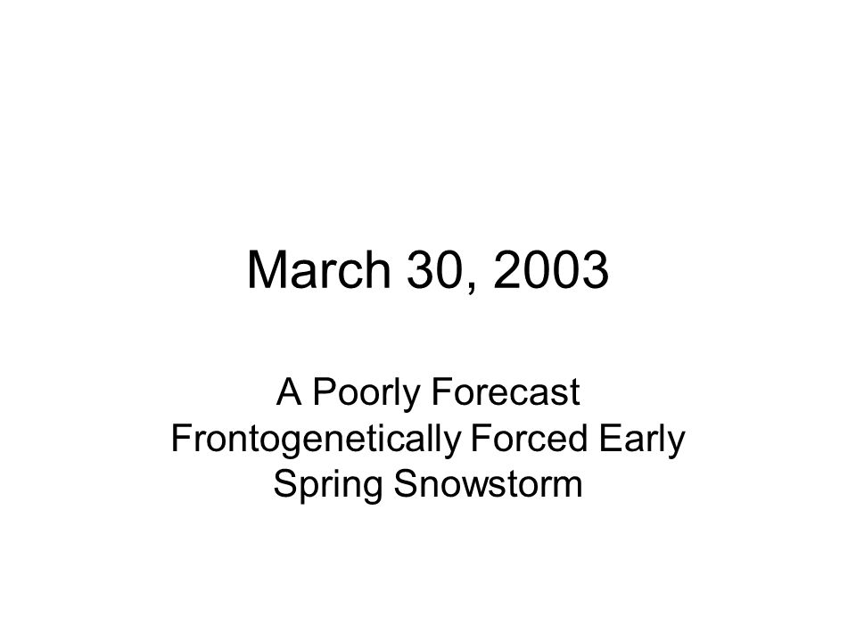 March 30, 2003 A Poorly Forecast Frontogenetically Forced Early Spring Snowstorm