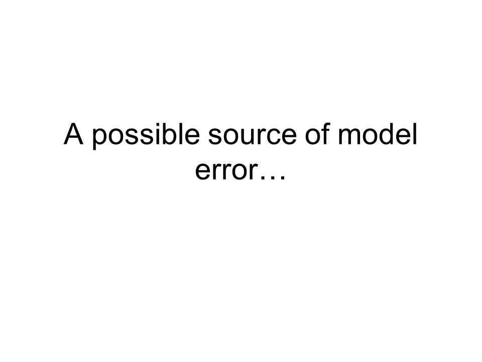 A possible source of model error…