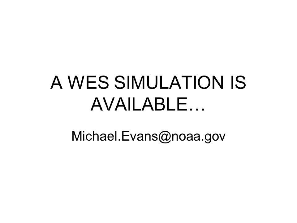 A WES SIMULATION IS AVAILABLE… Michael.Evans@noaa.gov