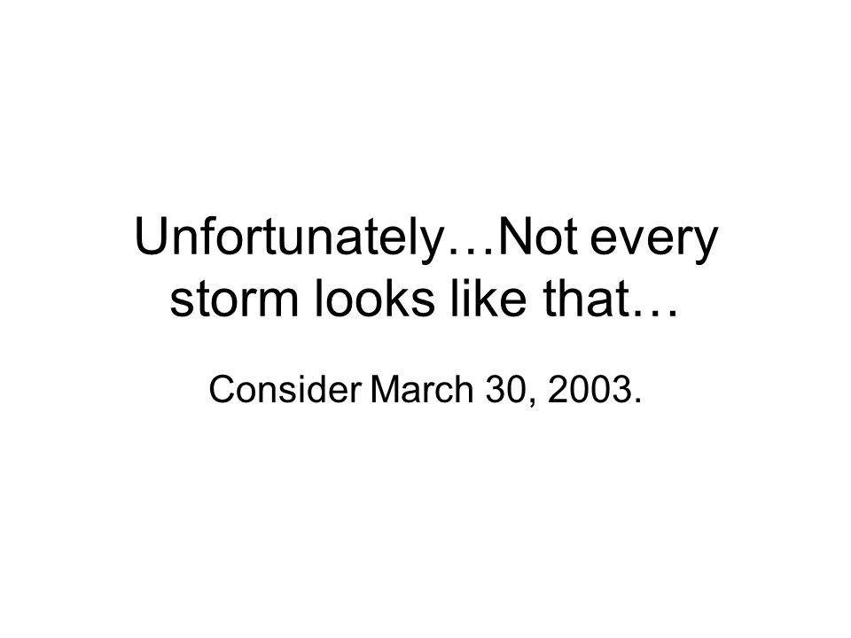 Unfortunately…Not every storm looks like that… Consider March 30, 2003.