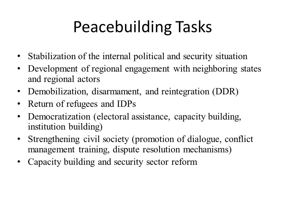 Peacebuilding Tasks Stabilization of the internal political and security situation Development of regional engagement with neighboring states and regional actors Demobilization, disarmament, and reintegration (DDR) Return of refugees and IDPs Democratization (electoral assistance, capacity building, institution building) Strengthening civil society (promotion of dialogue, conflict management training, dispute resolution mechanisms) Capacity building and security sector reform