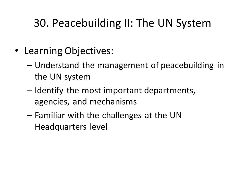 30. Peacebuilding II: The UN System Learning Objectives: – Understand the management of peacebuilding in the UN system – Identify the most important d