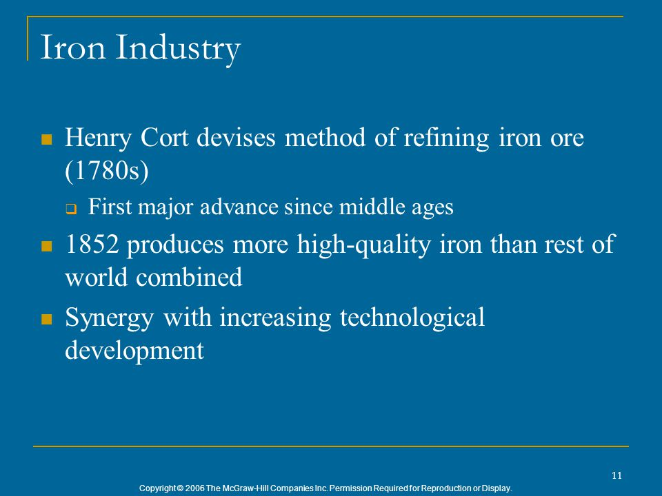 Copyright © 2006 The McGraw-Hill Companies Inc. Permission Required for Reproduction or Display. 11 Iron Industry Henry Cort devises method of refinin