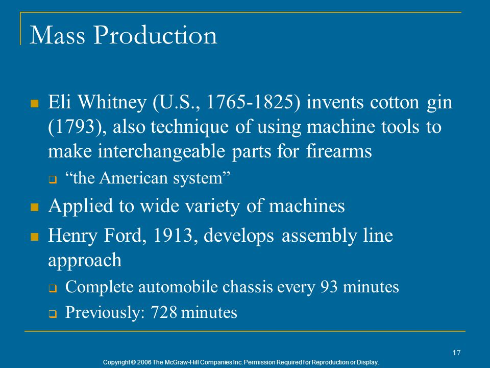 Copyright © 2006 The McGraw-Hill Companies Inc. Permission Required for Reproduction or Display. 17 Mass Production Eli Whitney (U.S., 1765-1825) inve
