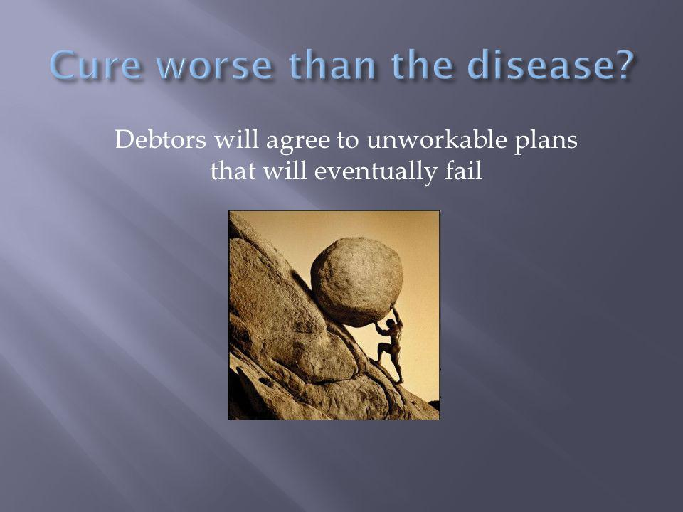 Debtors will agree to unworkable plans that will eventually fail