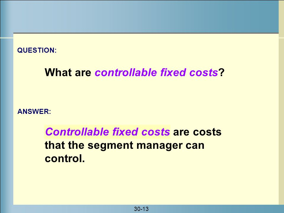 30-13 Controllable fixed costs are costs that the segment manager can control. ANSWER: QUESTION: What are controllable fixed costs?