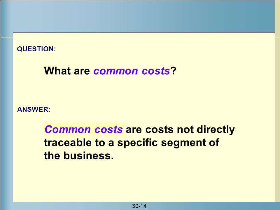 30-14 Common costs are costs not directly traceable to a specific segment of the business. ANSWER: QUESTION: What are common costs?