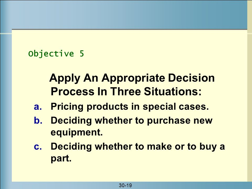 30-19 Apply An Appropriate Decision Process In Three Situations: a.Pricing products in special cases. b.Deciding whether to purchase new equipment. c.