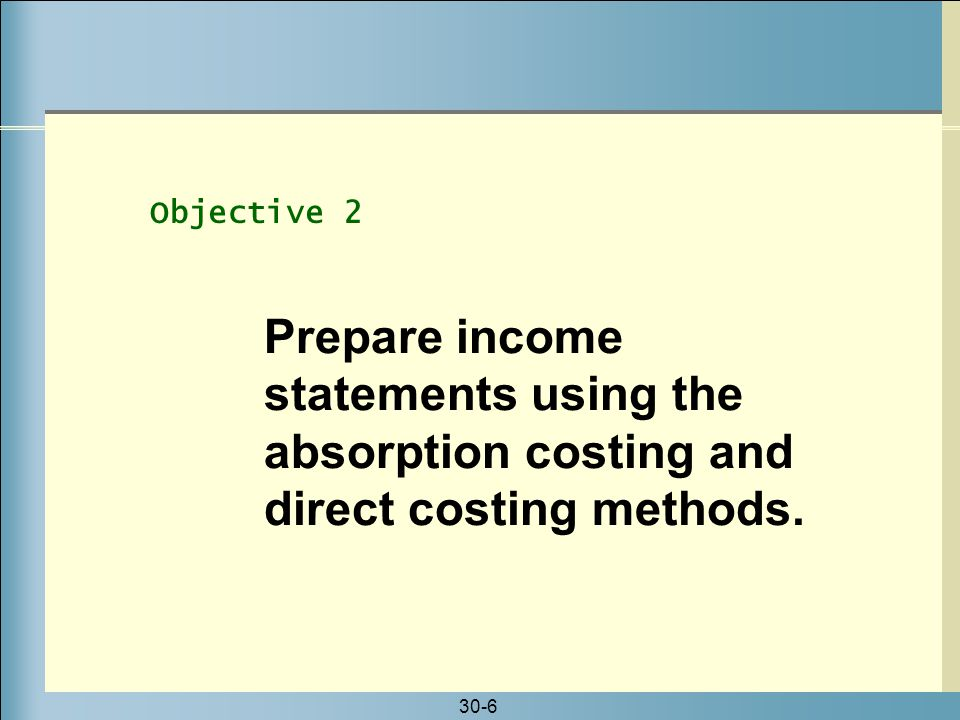30-6 Prepare income statements using the absorption costing and direct costing methods. Objective 2