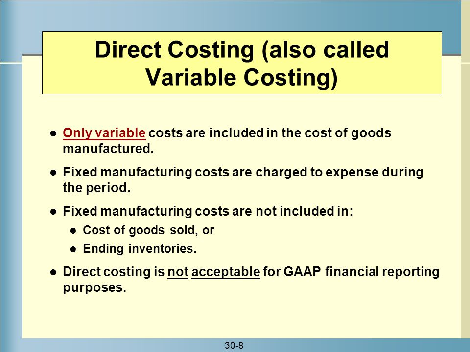 30-8 Only variable costs are included in the cost of goods manufactured. Fixed manufacturing costs are charged to expense during the period. Fixed man