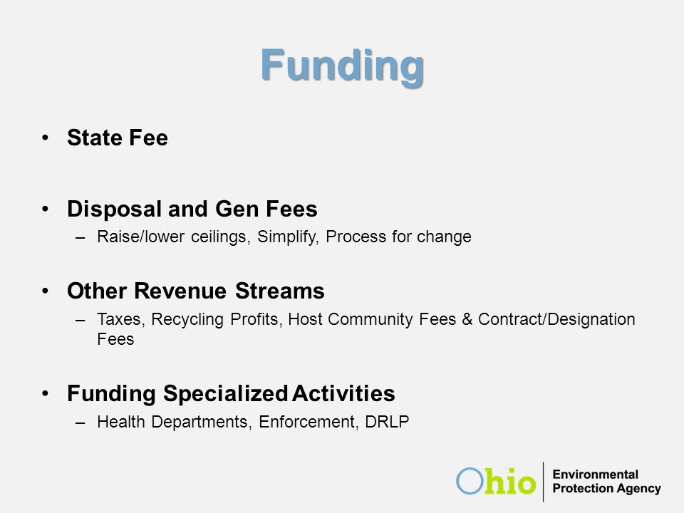 Funding State Fee Disposal and Gen Fees –Raise/lower ceilings, Simplify, Process for change Other Revenue Streams –Taxes, Recycling Profits, Host Comm