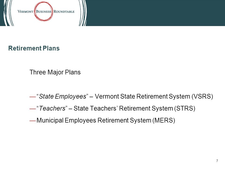 Retirement Plans Three Major Plans — State Employees – Vermont State Retirement System (VSRS) — Teachers – State Teachers' Retirement System (STRS) —Municipal Employees Retirement System (MERS) 7