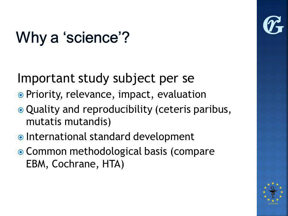 Important study subject per se  Priority, relevance, impact, evaluation  Quality and reproducibility (ceteris paribus, mutatis mutandis)  International standard development  Common methodological basis (compare EBM, Cochrane, HTA)