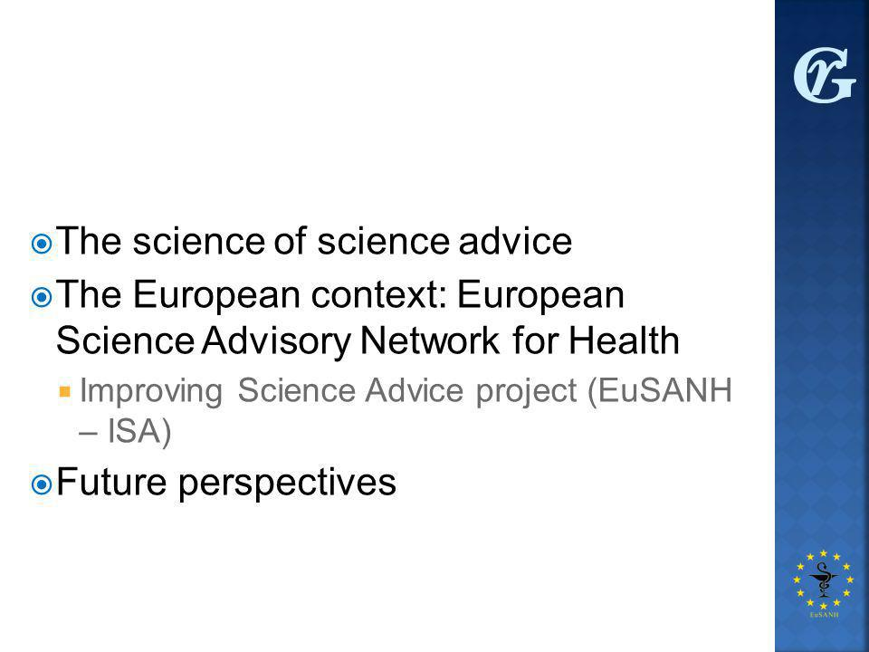  The science of science advice  The European context: European Science Advisory Network for Health  Improving Science Advice project (EuSANH – ISA)