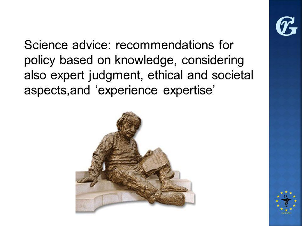 Science advice: recommendations for policy based on knowledge, considering also expert judgment, ethical and societal aspects,and 'experience expertise'