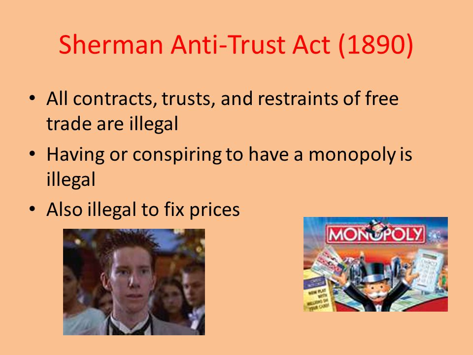 Sherman Anti-Trust Act (1890) All contracts, trusts, and restraints of free trade are illegal Having or conspiring to have a monopoly is illegal Also illegal to fix prices