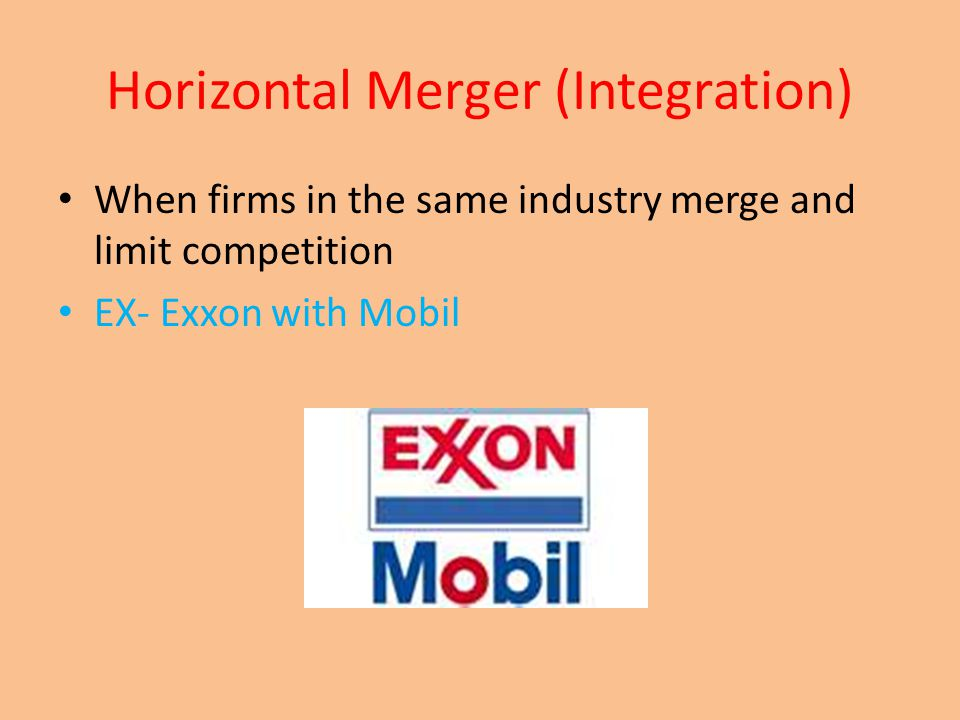 Horizontal Merger (Integration) When firms in the same industry merge and limit competition EX- Exxon with Mobil