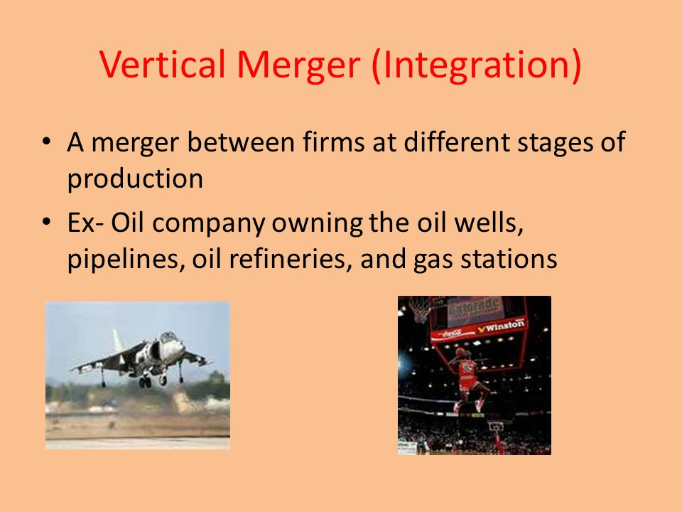 Vertical Merger (Integration) A merger between firms at different stages of production Ex- Oil company owning the oil wells, pipelines, oil refineries, and gas stations