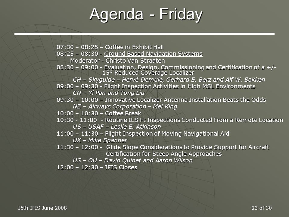 15th IFIS June 200823 of 30 Agenda - Friday 07:30 – 08:25 – Coffee in Exhibit Hall 08:25 – 08:30 - Ground Based Navigation Systems Moderator - Christo