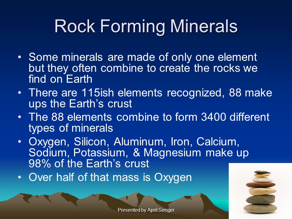 Presented by April Senger Rock Forming Minerals Some minerals are made of only one element but they often combine to create the rocks we find on Earth