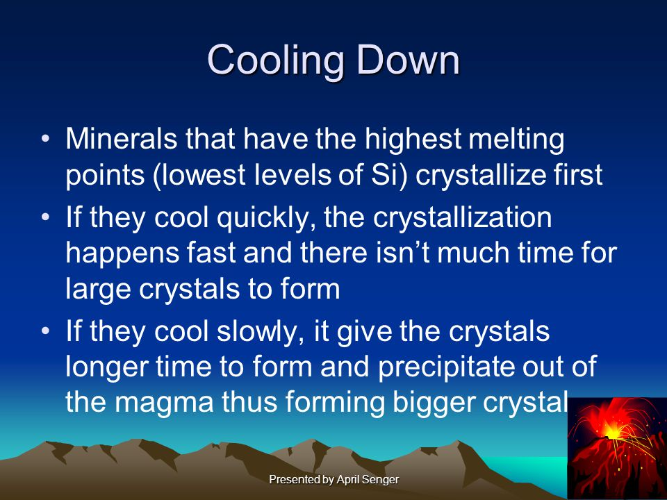Presented by April Senger Cooling Down Minerals that have the highest melting points (lowest levels of Si) crystallize first If they cool quickly, the