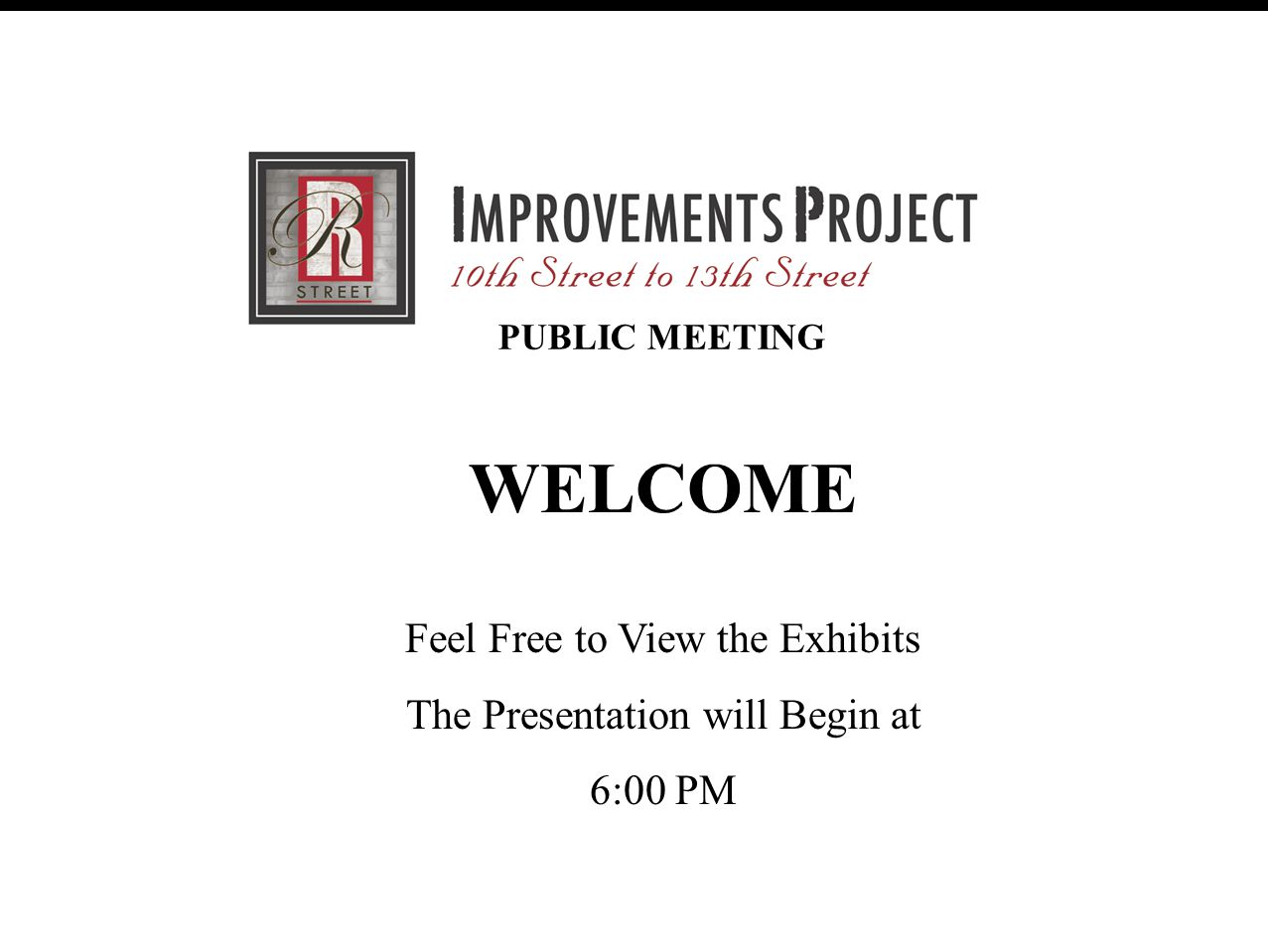 R Street Improvement Project (30% Review Meeting) February 28, 2007 PUBLIC MEETING WELCOME Feel Free to View the Exhibits The Presentation will Begin at 6:00 PM
