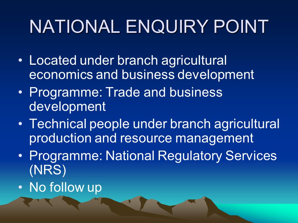 NATIONAL ENQUIRY POINT Located under branch agricultural economics and business development Programme: Trade and business development Technical people