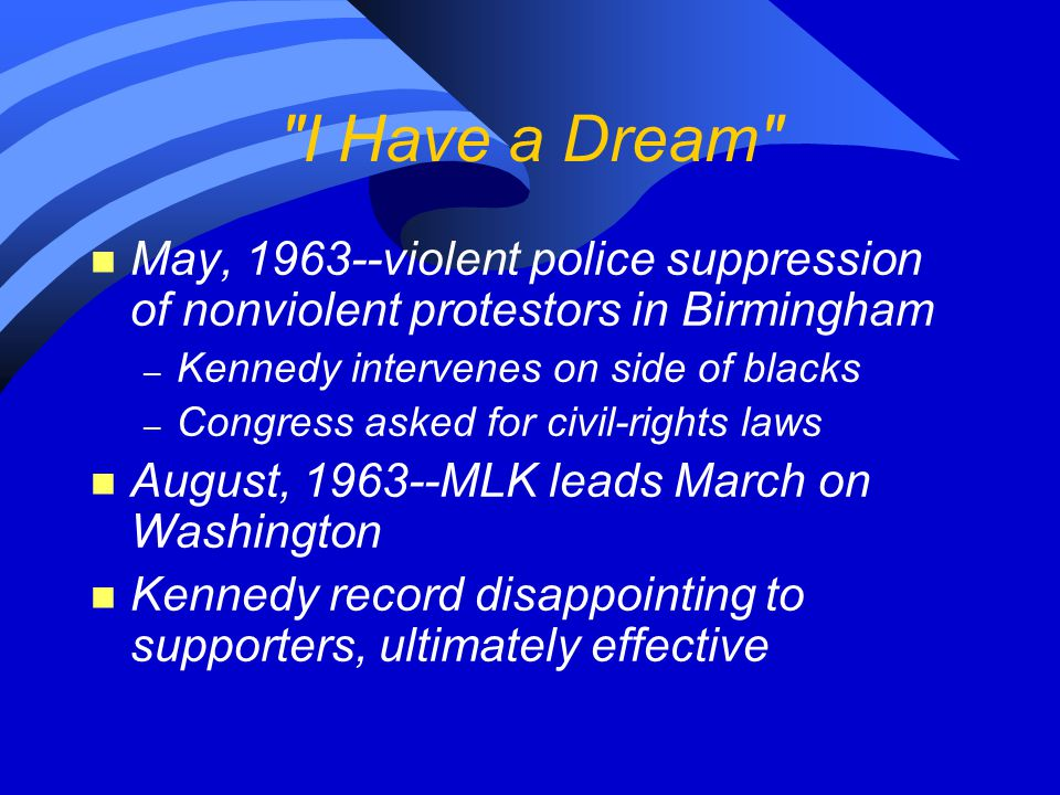 I Have a Dream n May, 1963--violent police suppression of nonviolent protestors in Birmingham – Kennedy intervenes on side of blacks – Congress asked for civil-rights laws n August, 1963--MLK leads March on Washington n Kennedy record disappointing to supporters, ultimately effective