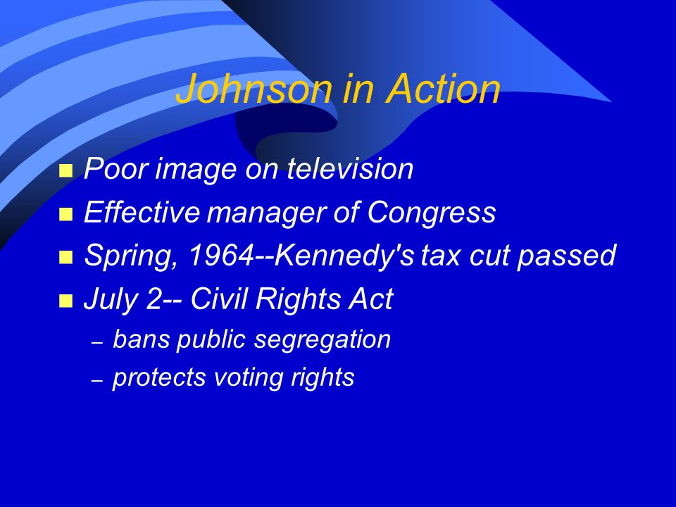 Johnson in Action n Poor image on television n Effective manager of Congress n Spring, 1964--Kennedy's tax cut passed n July 2-- Civil Rights Act – ba