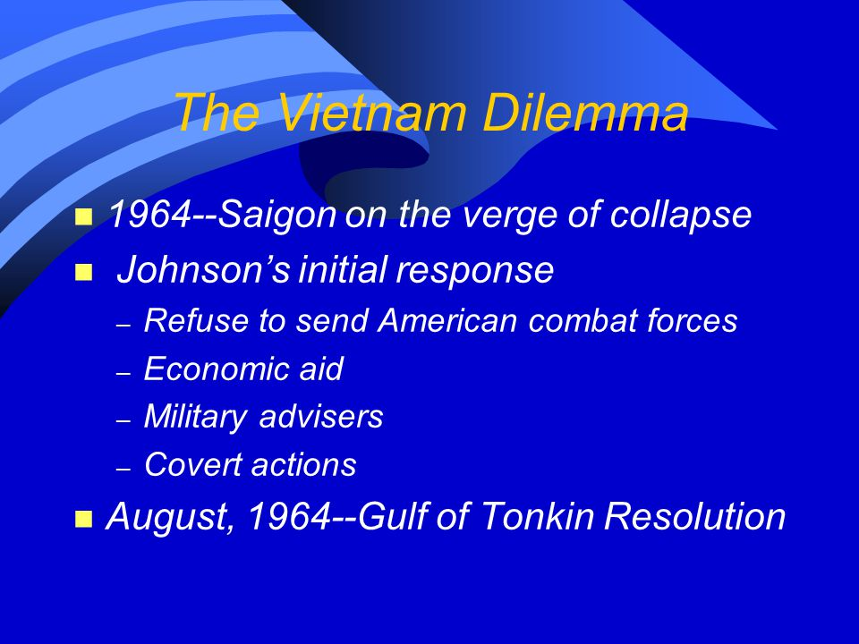 The Vietnam Dilemma n 1964--Saigon on the verge of collapse n Johnson's initial response – Refuse to send American combat forces – Economic aid – Mili