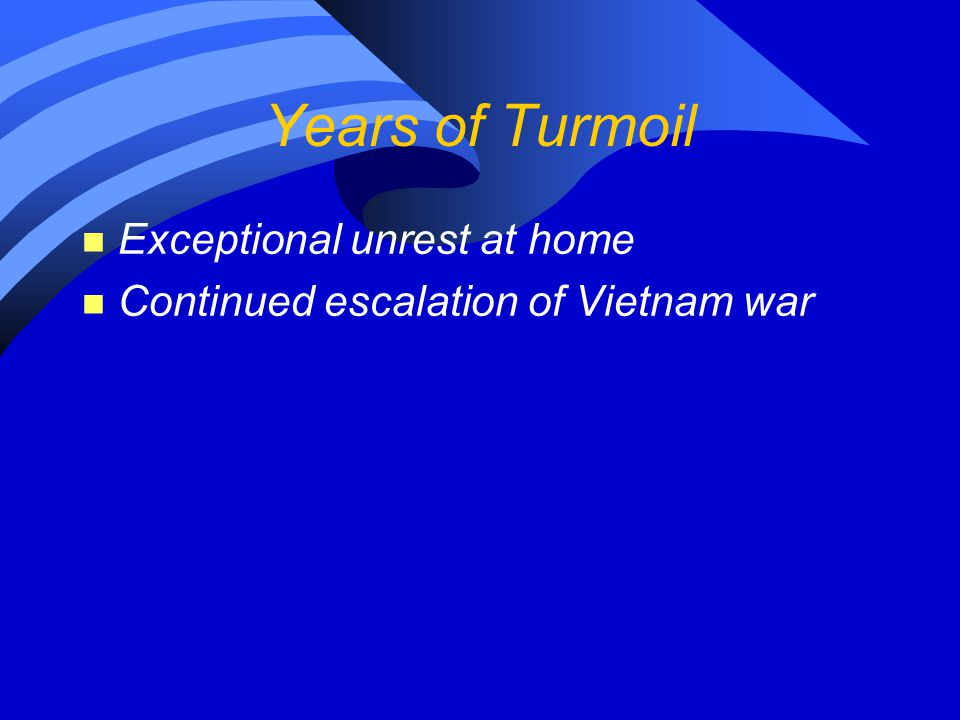 Years of Turmoil n Exceptional unrest at home n Continued escalation of Vietnam war