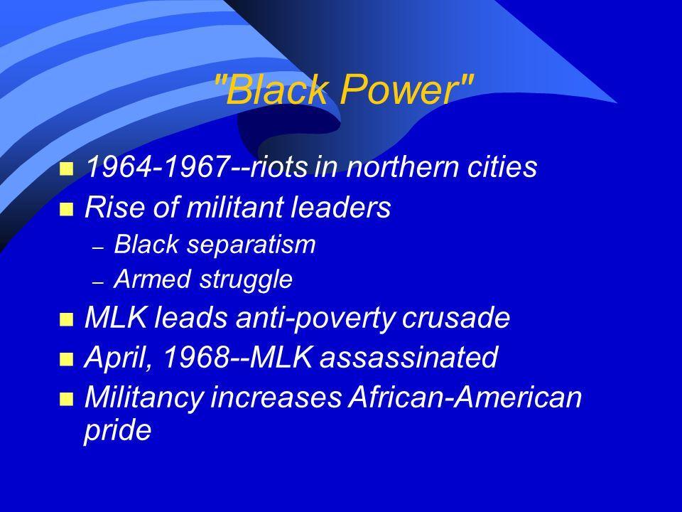 Black Power n 1964-1967--riots in northern cities n Rise of militant leaders – Black separatism – Armed struggle n MLK leads anti-poverty crusade n April, 1968--MLK assassinated n Militancy increases African-American pride