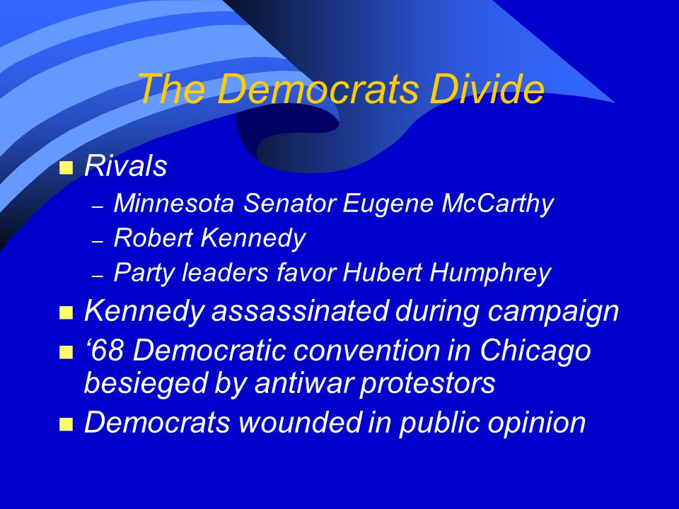 The Democrats Divide n Rivals – Minnesota Senator Eugene McCarthy – Robert Kennedy – Party leaders favor Hubert Humphrey n Kennedy assassinated during