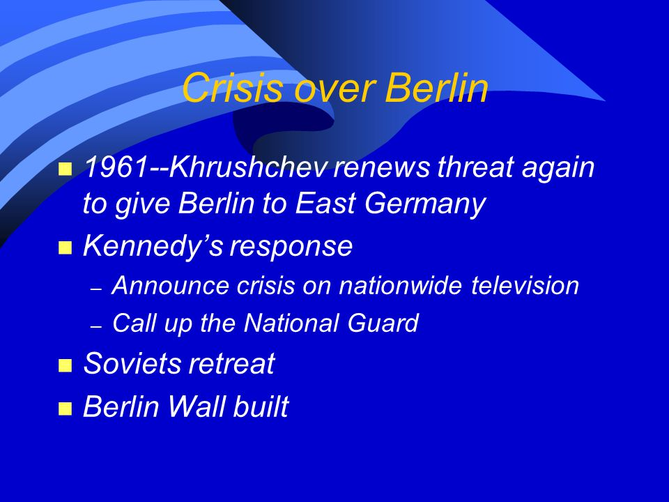 Crisis over Berlin n 1961--Khrushchev renews threat again to give Berlin to East Germany n Kennedy's response – Announce crisis on nationwide televisi
