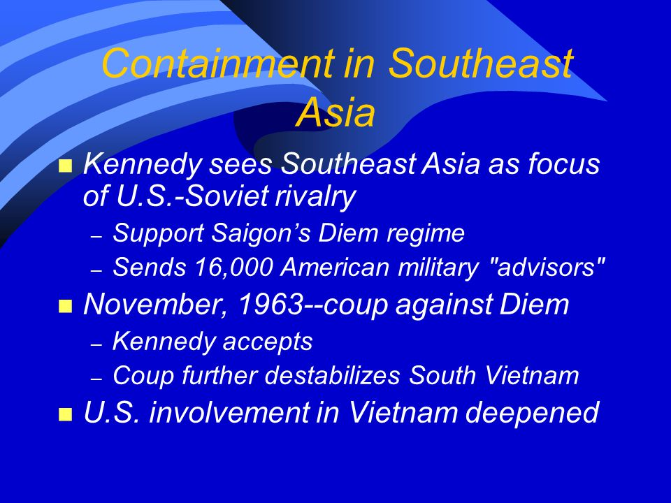 Containment in Southeast Asia n Kennedy sees Southeast Asia as focus of U.S.-Soviet rivalry – Support Saigon's Diem regime – Sends 16,000 American mil