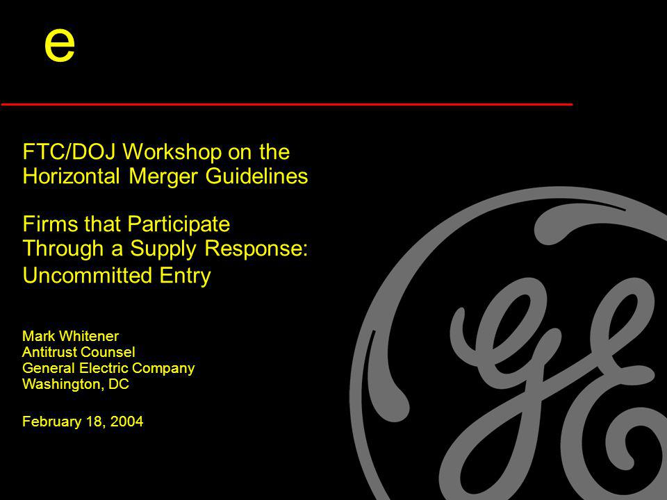 e FTC/DOJ Workshop on the Horizontal Merger Guidelines Firms that Participate Through a Supply Response: Uncommitted Entry Mark Whitener Antitrust Counsel General Electric Company Washington, DC February 18, 2004