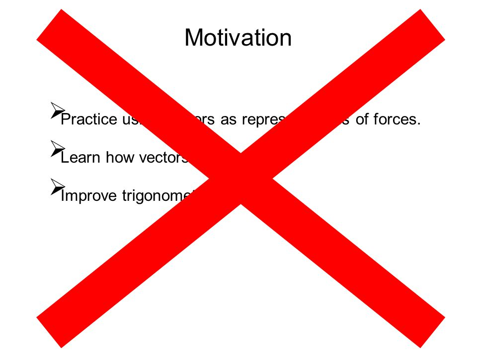 Motivation  Practice using vectors as representations of forces.  Learn how vectors add together.  Improve trigonometry skills.