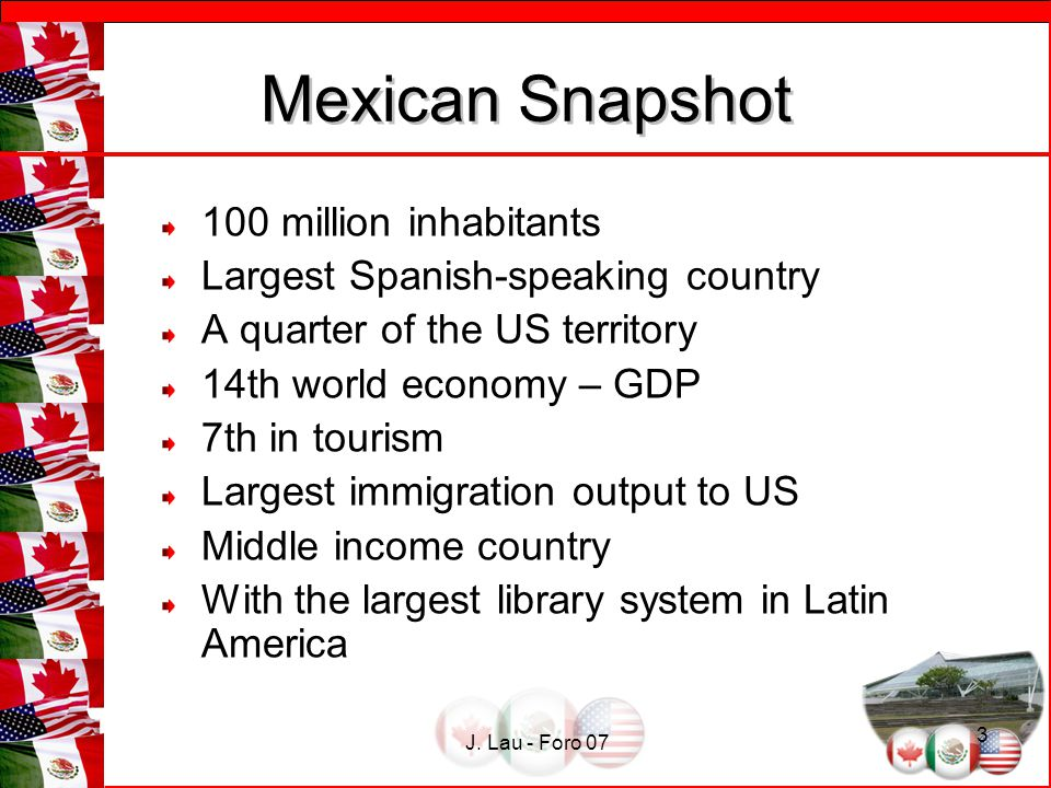 J. Lau - Foro 07 3 Mexican Snapshot Mexican Snapshot 100 million inhabitants Largest Spanish-speaking country A quarter of the US territory 14th world