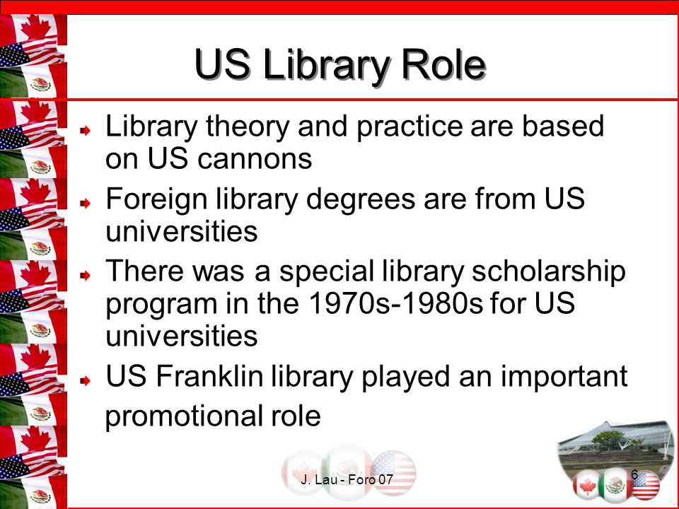 J. Lau - Foro 07 6 US Library Role US Library Role Library theory and practice are based on US cannons Foreign library degrees are from US universitie