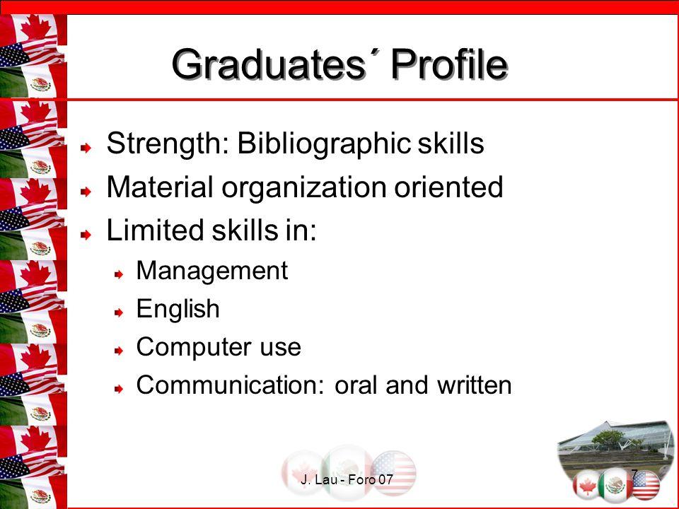 J. Lau - Foro 07 7 Graduates´ Profile Graduates´ Profile Strength: Bibliographic skills Material organization oriented Limited skills in: Management E
