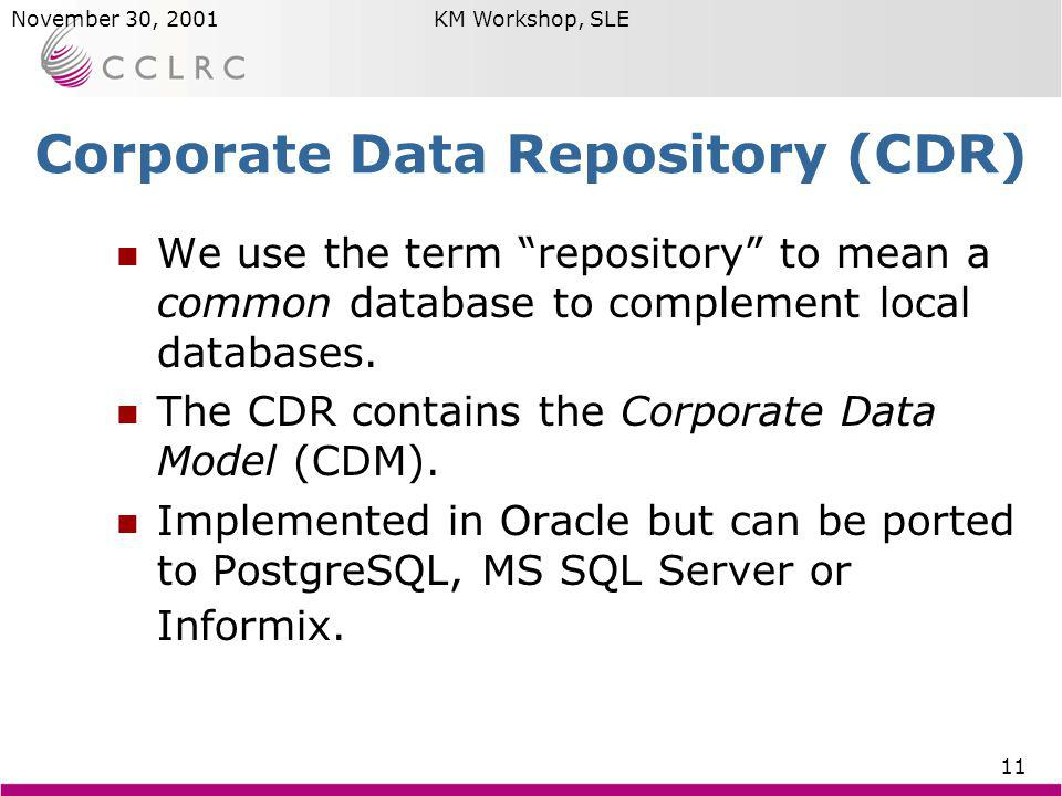 Brian MatthewsNovember 30, 2001KM Workshop, SLE 11 Corporate Data Repository (CDR) We use the term repository to mean a common database to complement local databases.