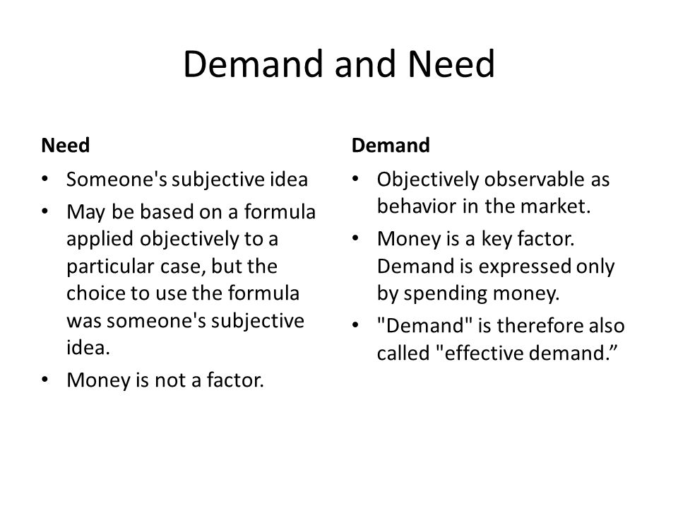 Demand and Need Need Someone s subjective idea May be based on a formula applied objectively to a particular case, but the choice to use the formula was someone s subjective idea.